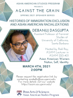 Asian American Studies presents Against the Grain Spring Speaker Series: Histories of Immigration Exclusion and Asian American Racializations with Debanuj Dasgupta on March 4th, 2021 at 2:00pm hosted via Zoom.